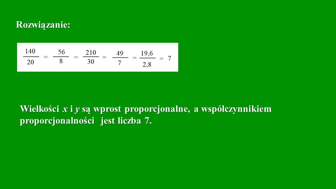 Rozwiązanie: Wielkości x i y są wprost proporcjonalne, a współczynnikiem proporcjonalności jest liczba 7.