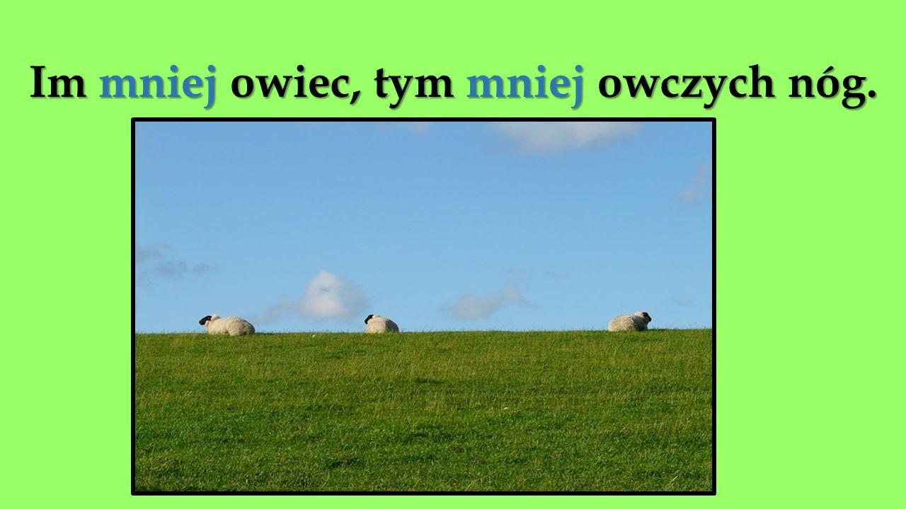 Im mniej owiec, tym mniej owczych nóg.