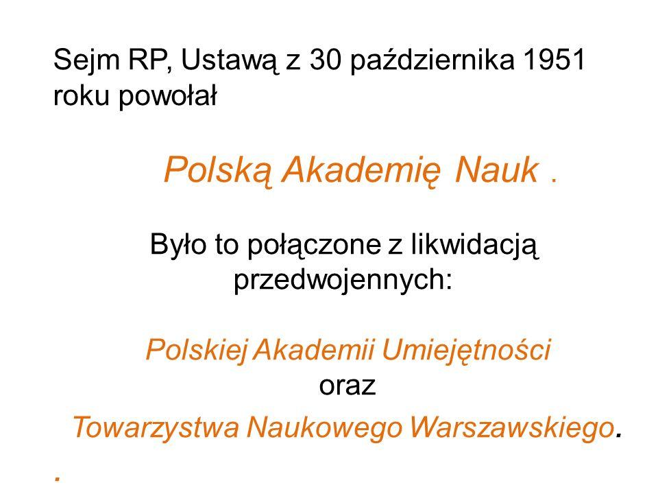 Sejm RP, Ustawą z 30 października 1951 roku powołał Polską Akademię Nauk. Było to połączone z likwidacją przedwojennych: Polskiej Akademii Umiejętnośc