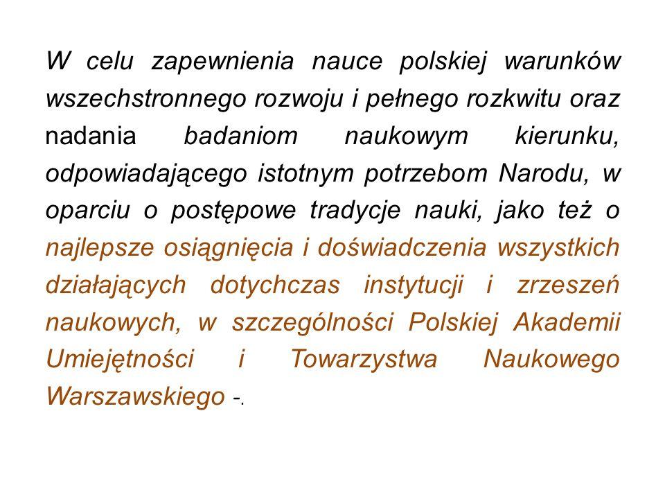 W celu zapewnienia nauce polskiej warunków wszechstronnego rozwoju i pełnego rozkwitu oraz nadania badaniom naukowym kierunku, odpowiadającego istotny