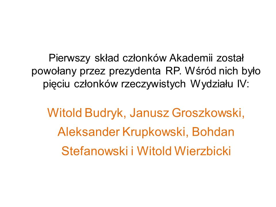 Pierwszy skład członków Akademii został powołany przez prezydenta RP. Wśród nich było pięciu członków rzeczywistych Wydziału IV: Witold Budryk, Janusz