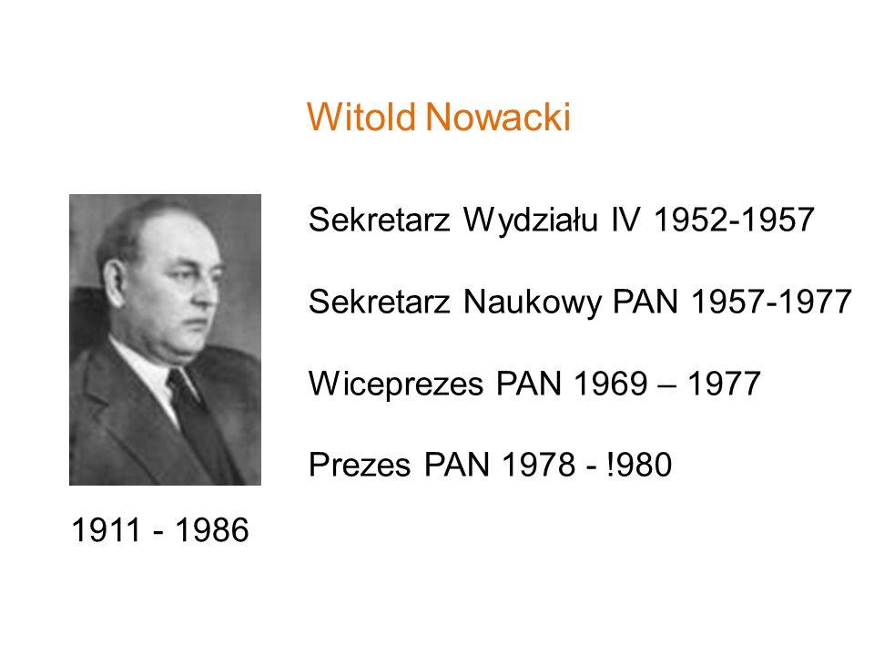 Witold Nowacki 1911 - 1986 Sekretarz Wydziału IV 1952-1957 Sekretarz Naukowy PAN 1957-1977 Wiceprezes PAN 1969 – 1977 Prezes PAN 1978 - !980