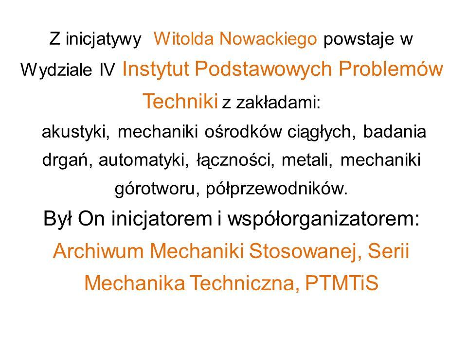 Z inicjatywy Witolda Nowackiego powstaje w Wydziale IV Instytut Podstawowych Problemów Techniki z zakładami: akustyki, mechaniki ośrodków ciągłych, ba
