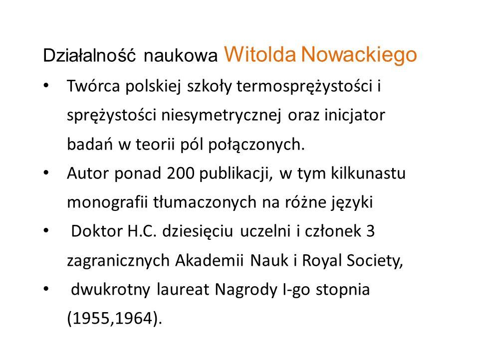 Działalność naukowa Witolda Nowackiego Twórca polskiej szkoły termosprężystości i sprężystości niesymetrycznej oraz inicjator badań w teorii pól połąc