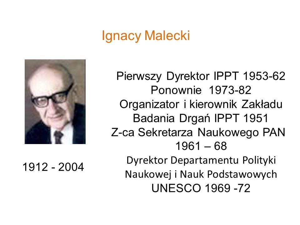 Ignacy Malecki 1912 - 2004 Pierwszy Dyrektor IPPT 1953-62 Ponownie 1973-82 Organizator i kierownik Zakładu Badania Drgań IPPT 1951 Z-ca Sekretarza Nau