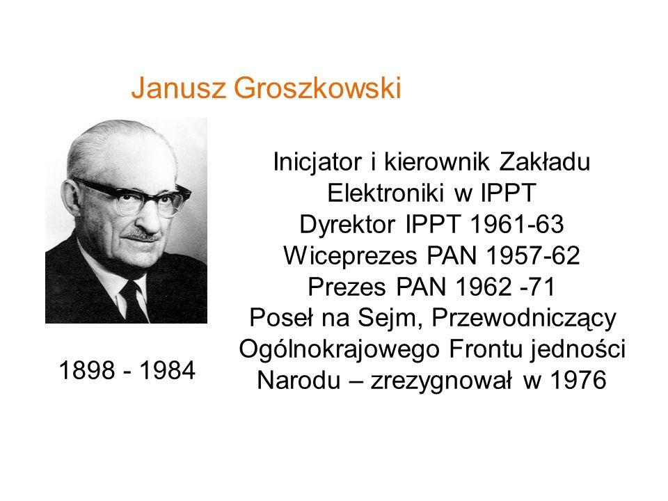 Janusz Groszkowski 1898 - 1984 Inicjator i kierownik Zakładu Elektroniki w IPPT Dyrektor IPPT 1961-63 Wiceprezes PAN 1957-62 Prezes PAN 1962 -71 Poseł