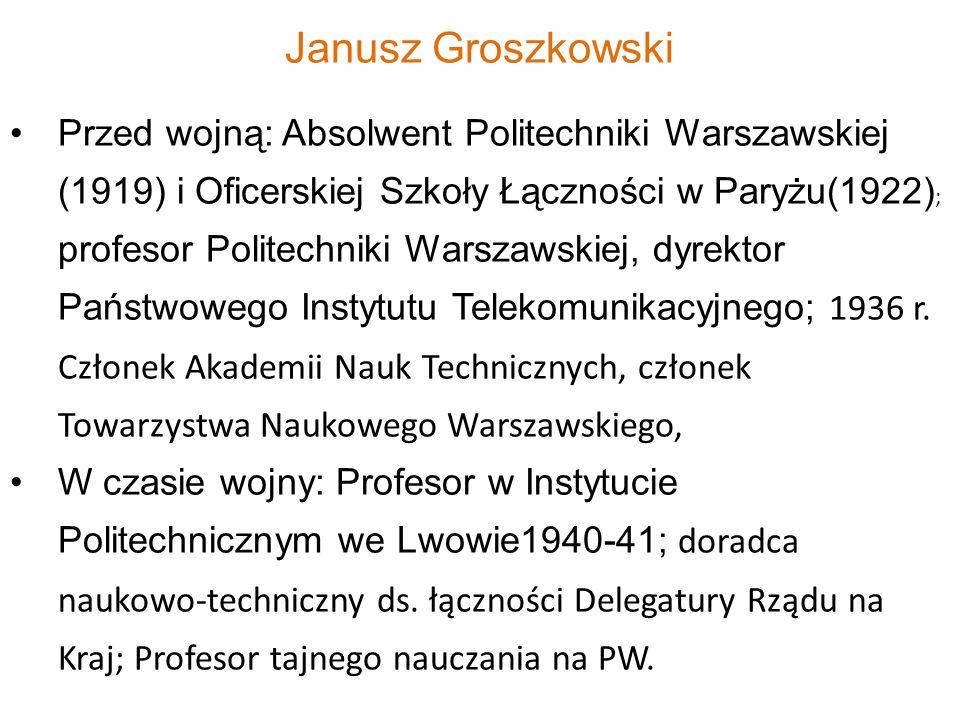 Janusz Groszkowski Przed wojną: Absolwent Politechniki Warszawskiej (1919) i Oficerskiej Szkoły Łączności w Paryżu(1922) ; profesor Politechniki Warsz