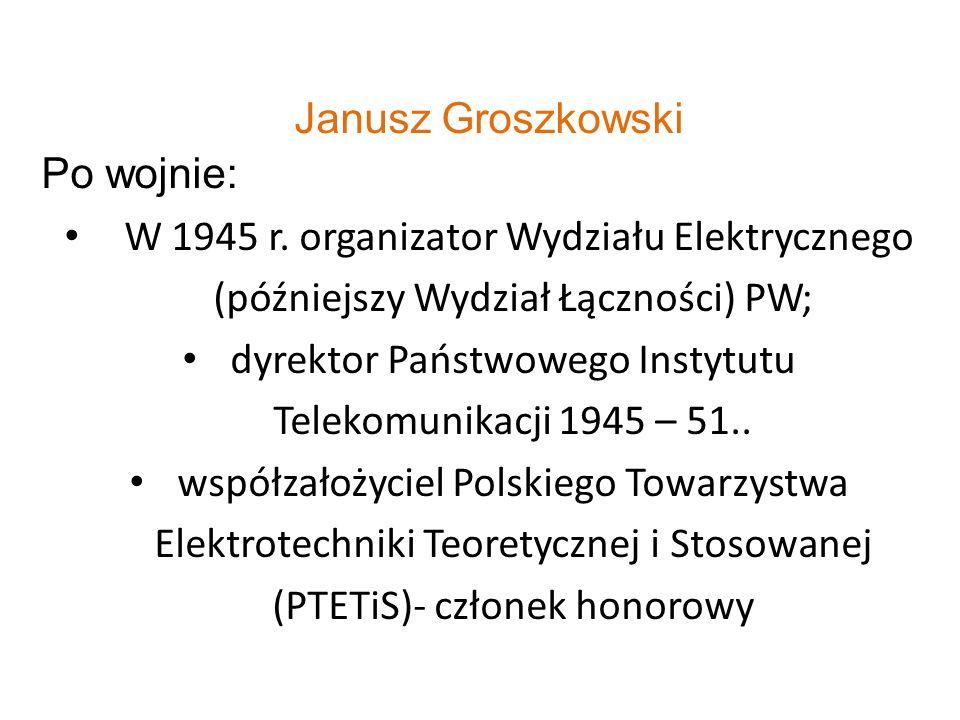 Janusz Groszkowski Po wojnie: W 1945 r. organizator Wydziału Elektrycznego (późniejszy Wydział Łączności) PW; dyrektor Państwowego Instytutu Telekomun