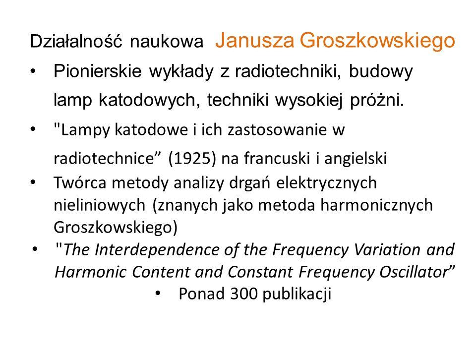 Działalność naukowa Janusza Groszkowskiego Pionierskie wykłady z radiotechniki, budowy lamp katodowych, techniki wysokiej próżni.