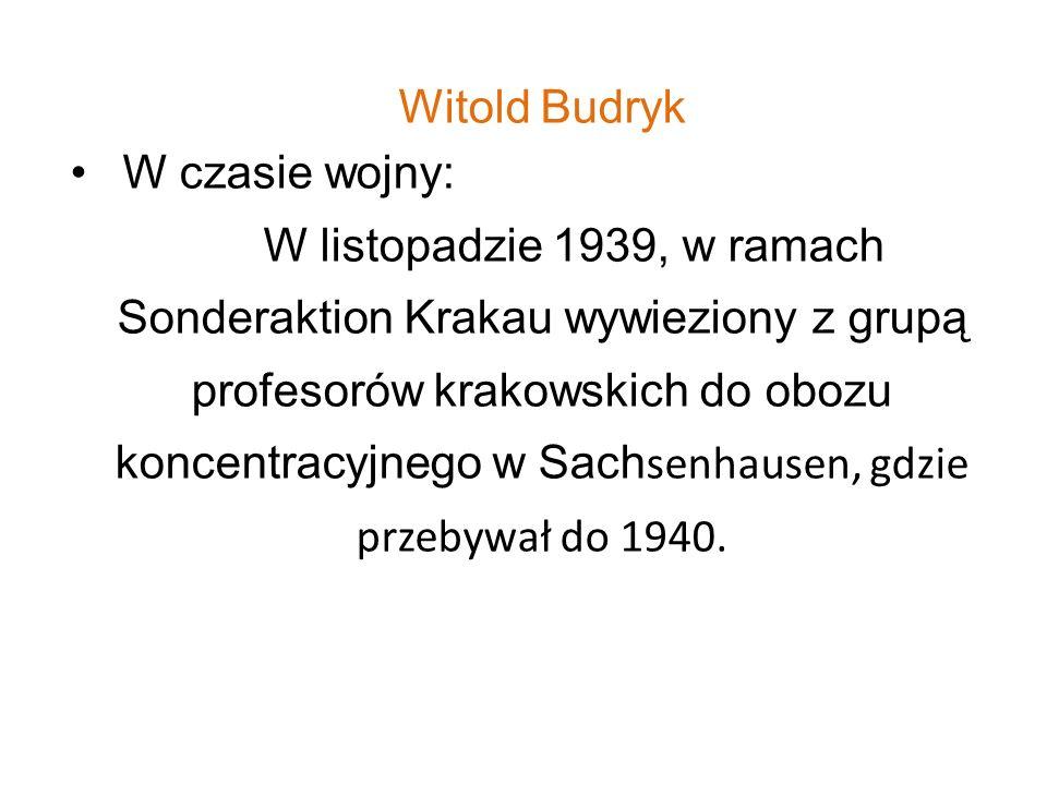Witold Budryk W czasie wojny: W listopadzie 1939, w ramach Sonderaktion Krakau wywieziony z grupą profesorów krakowskich do obozu koncentracyjnego w S