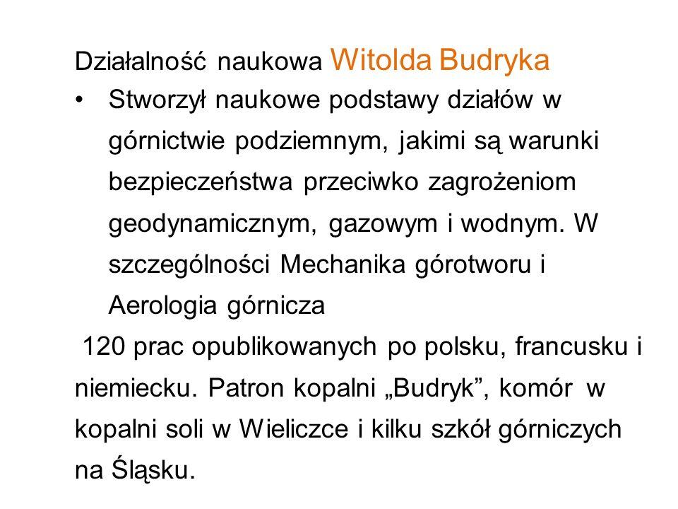 Działalność naukowa Witolda Budryka Stworzył naukowe podstawy działów w górnictwie podziemnym, jakimi są warunki bezpieczeństwa przeciwko zagrożeniom