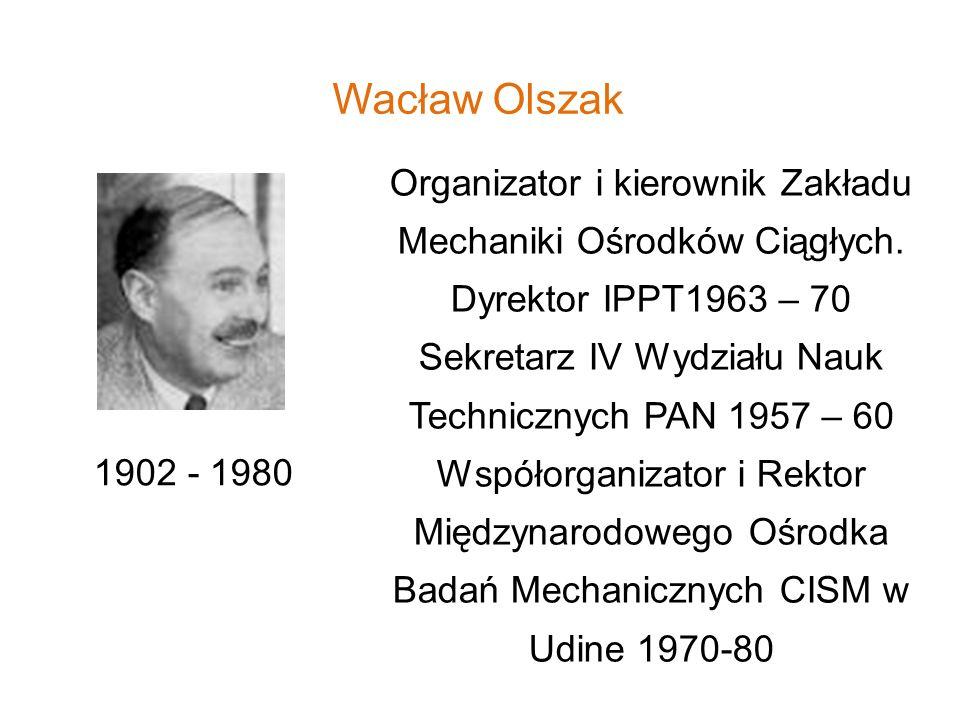 Wacław Olszak 1902 - 1980 Organizator i kierownik Zakładu Mechaniki Ośrodków Ciągłych. Dyrektor IPPT1963 – 70 Sekretarz IV Wydziału Nauk Technicznych