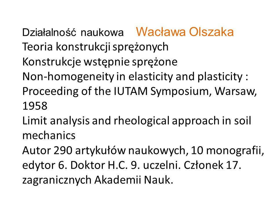 Działalność naukowa Wacława Olszaka Teoria konstrukcji sprężonych Konstrukcje wstępnie sprężone Non-homogeneity in elasticity and plasticity : Proceeding of the IUTAM Symposium, Warsaw, 1958 Limit analysis and rheological approach in soil mechanics Autor 290 artykułów naukowych, 10 monografii, edytor 6.