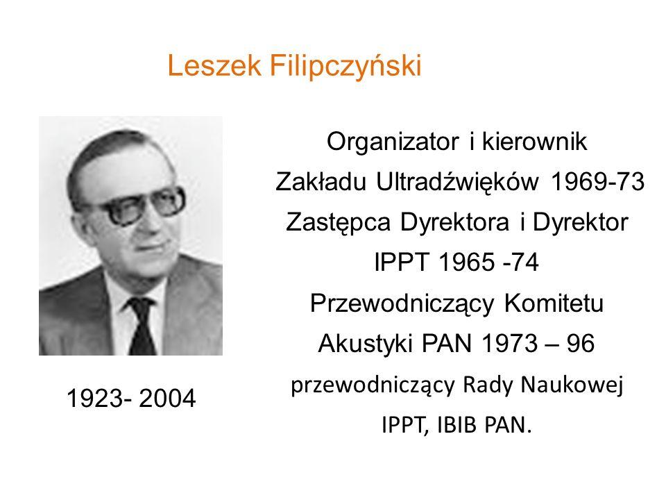 Leszek Filipczyński 1923- 2004 Organizator i kierownik Zakładu Ultradźwięków 1969-73 Zastępca Dyrektora i Dyrektor IPPT 1965 -74 Przewodniczący Komite