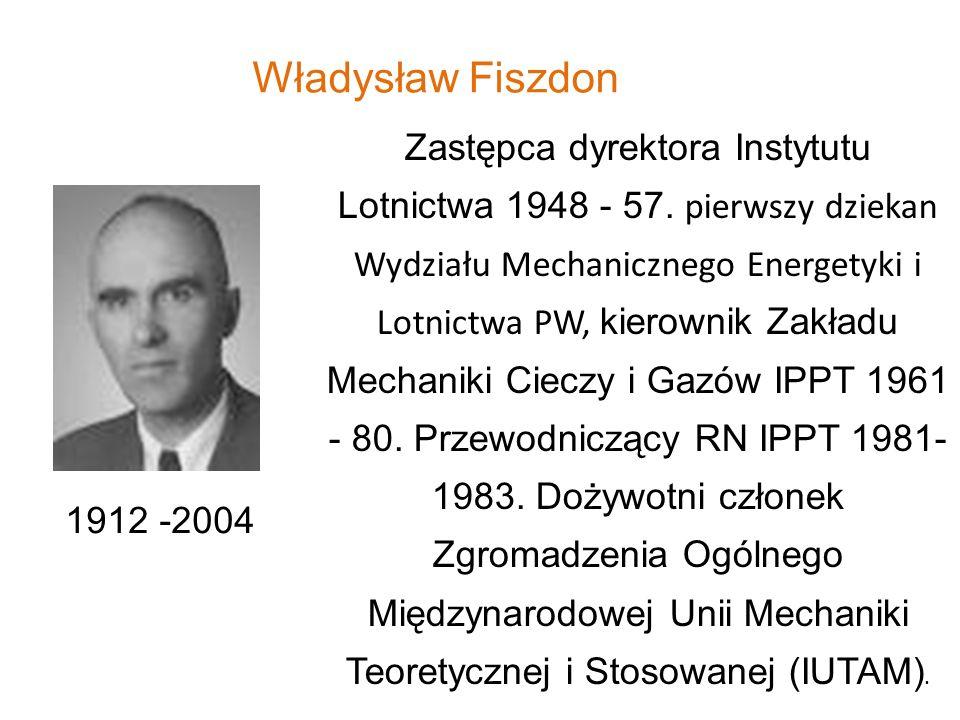 Władysław Fiszdon 1912 -2004 Zastępca dyrektora Instytutu Lotnictwa 1948 - 57. pierwszy dziekan Wydziału Mechanicznego Energetyki i Lotnictwa PW, kier