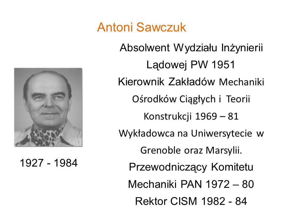 Antoni Sawczuk 1927 - 1984 Absolwent Wydziału Inżynierii Lądowej PW 1951 Kierownik Zakładów Mechaniki Ośrodków Ciągłych i Teorii Konstrukcji 1969 – 81