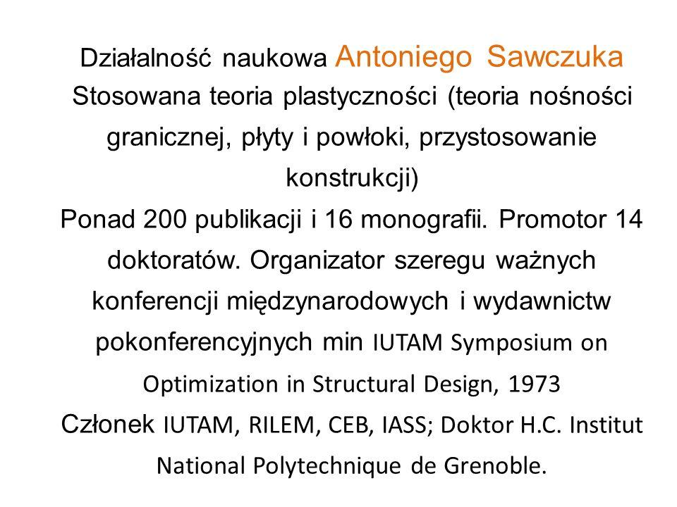Działalność naukowa Antoniego Sawczuka Stosowana teoria plastyczności (teoria nośności granicznej, płyty i powłoki, przystosowanie konstrukcji) Ponad