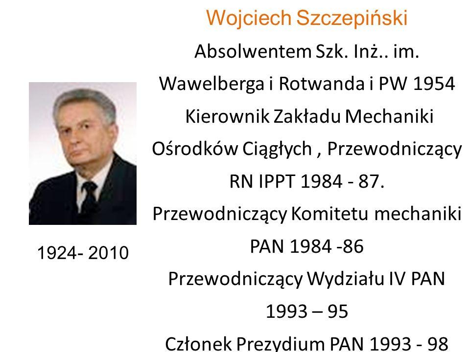 Wojciech Szczepiński Absolwentem Szk. Inż.. im. Wawelberga i Rotwanda i PW 1954 Kierownik Zakładu Mechaniki Ośrodków Ciągłych, Przewodniczący RN IPPT