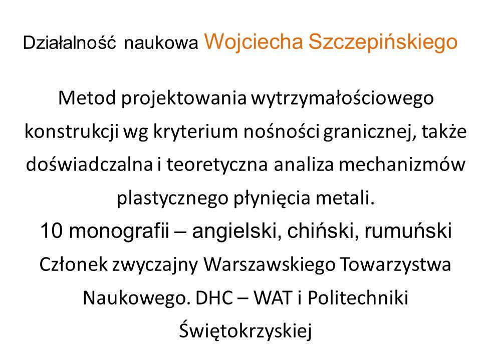 Działalność naukowa Wojciecha Szczepińskiego Metod projektowania wytrzymałościowego konstrukcji wg kryterium nośności granicznej, także doświadczalna