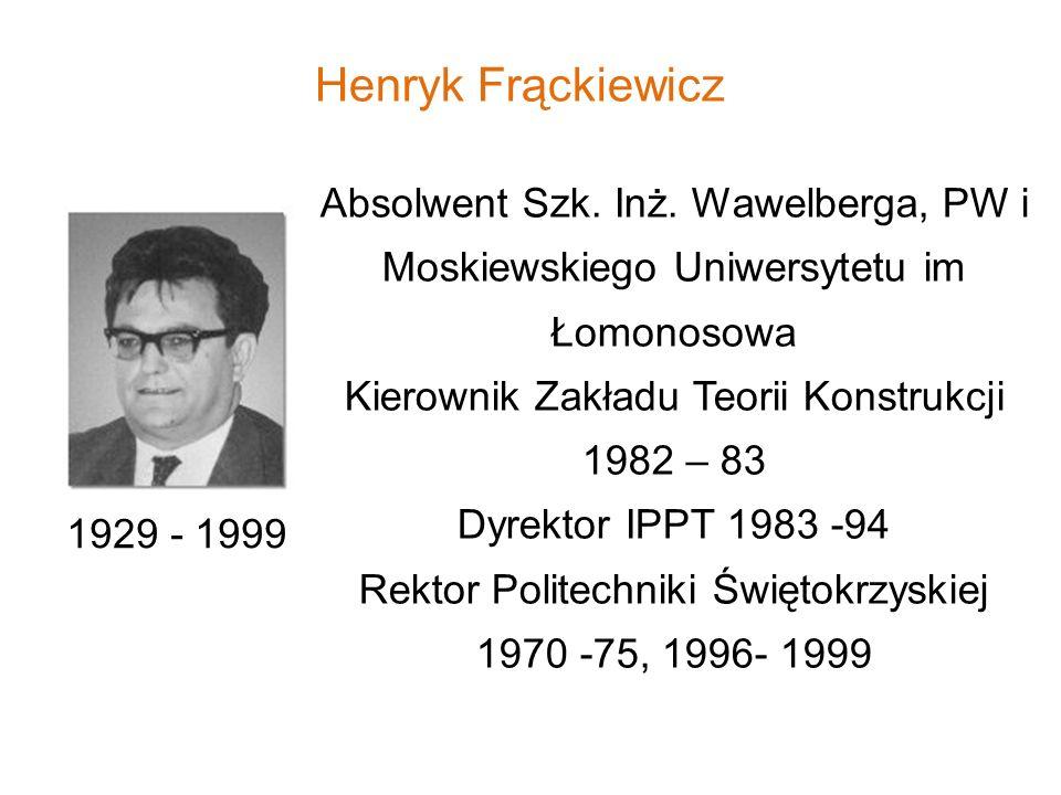 Henryk Frąckiewicz Absolwent Szk. Inż. Wawelberga, PW i Moskiewskiego Uniwersytetu im Łomonosowa Kierownik Zakładu Teorii Konstrukcji 1982 – 83 Dyrekt