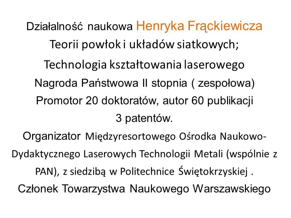 Działalność naukowa Henryka Frąckiewicza Teorii powłok i układów siatkowych; Technologia kształtowania laserowego Nagroda Państwowa II stopnia ( zespo