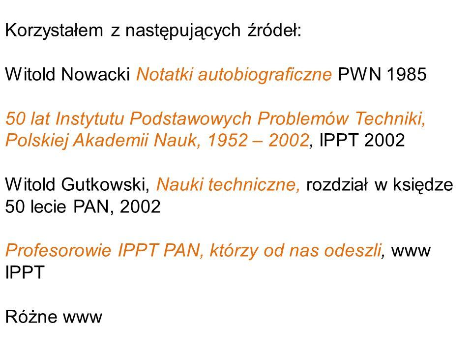 Korzystałem z następujących źródeł: Witold Nowacki Notatki autobiograficzne PWN 1985 50 lat Instytutu Podstawowych Problemów Techniki, Polskiej Akadem