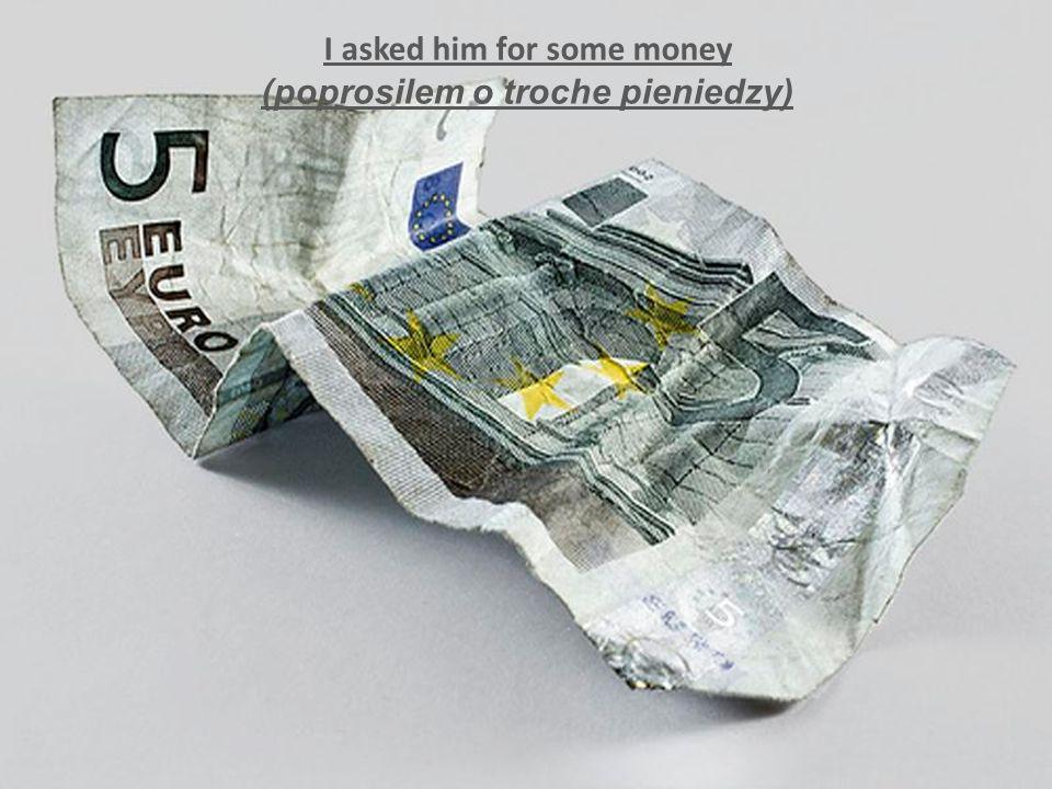 I asked him for some money (poprosilem o troche pieniedzy)