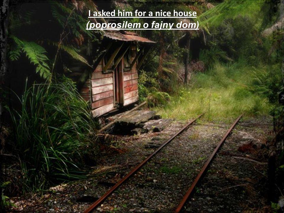 I asked him for a nice house (poprosilem o fajny dom)