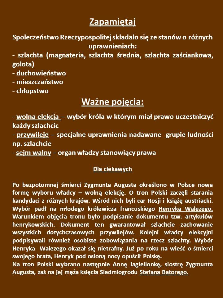 Zapamiętaj Społeczeństwo Rzeczypospolitej składało się ze stanów o różnych uprawnieniach: - szlachta (magnateria, szlachta średnia, szlachta zaściankowa, gołota) - duchowieństwo - mieszczaństwo - chłopstwo Ważne pojęcia: - wolna elekcja – wybór króla w którym miał prawo uczestniczyć każdy szlachcic - przywileje – specjalne uprawnienia nadawane grupie ludności np.