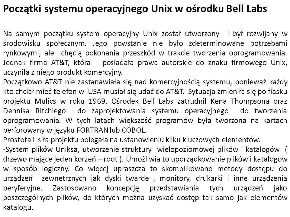 Początki systemu operacyjnego Unix w ośrodku Bell Labs Na samym początku system operacyjny Unix został utworzony i był rozwijany w środowisku społeczn