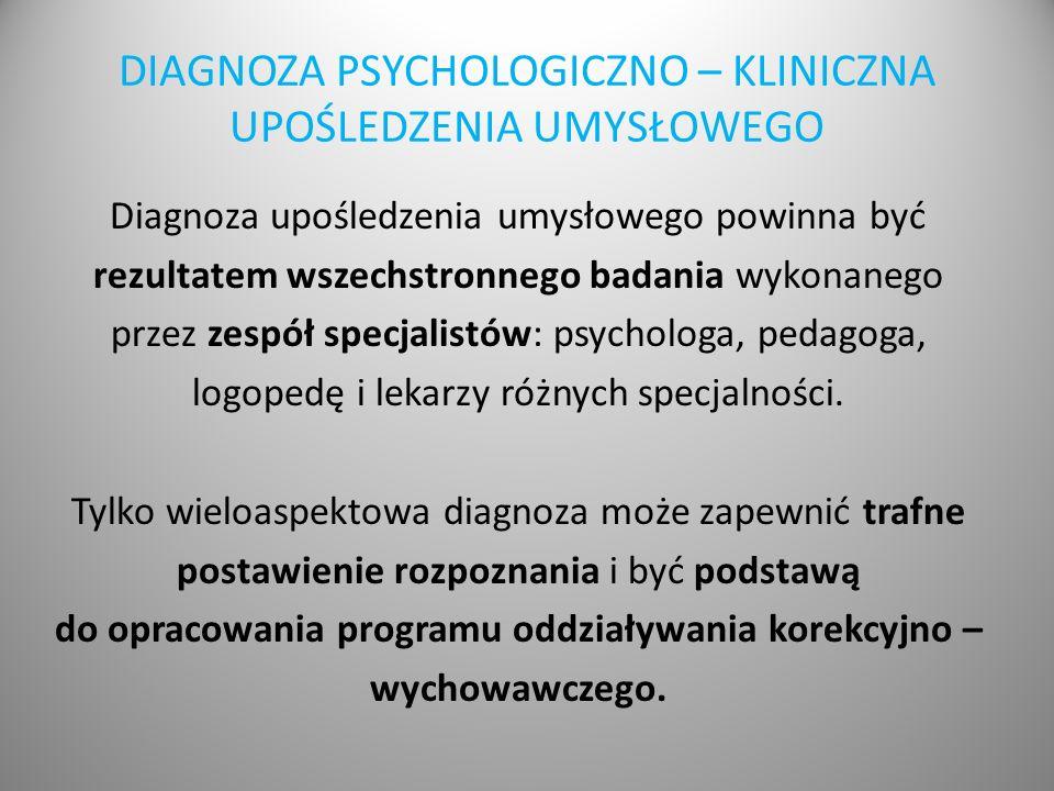 DIAGNOZA PSYCHOLOGICZNO – KLINICZNA UPOŚLEDZENIA UMYSŁOWEGO Diagnoza upośledzenia umysłowego powinna być rezultatem wszechstronnego badania wykonanego przez zespół specjalistów: psychologa, pedagoga, logopedę i lekarzy różnych specjalności.