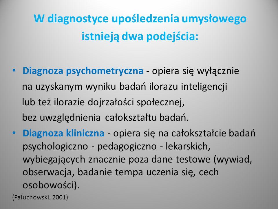 W diagnostyce upośledzenia umysłowego istnieją dwa podejścia: Diagnoza psychometryczna - opiera się wyłącznie na uzyskanym wyniku badań ilorazu inteligencji lub też ilorazie dojrzałości społecznej, bez uwzględnienia całokształtu badań.