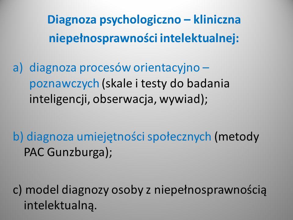 Diagnoza psychologiczno – kliniczna niepełnosprawności intelektualnej: a)diagnoza procesów orientacyjno – poznawczych (skale i testy do badania inteligencji, obserwacja, wywiad); b) diagnoza umiejętności społecznych (metody PAC Gunzburga); c) model diagnozy osoby z niepełnosprawnością intelektualną.