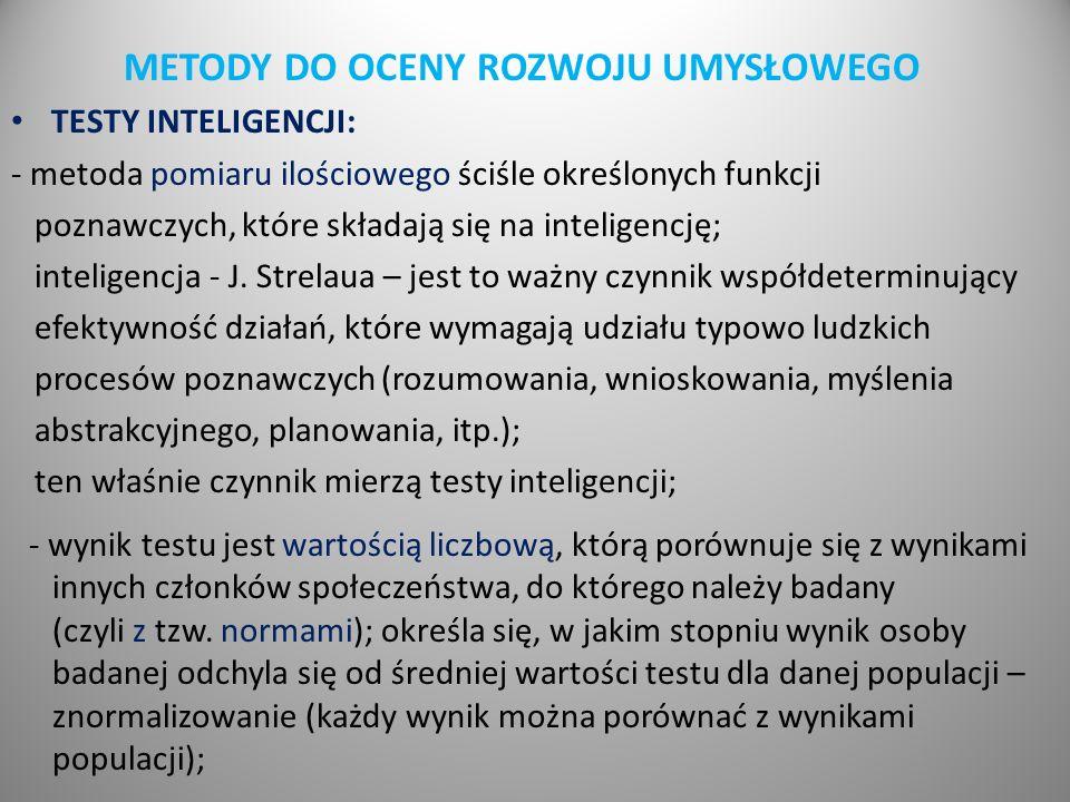 METODY DO OCENY ROZWOJU UMYSŁOWEGO TESTY INTELIGENCJI: - metoda pomiaru ilościowego ściśle określonych funkcji poznawczych, które składają się na inteligencję; inteligencja - J.