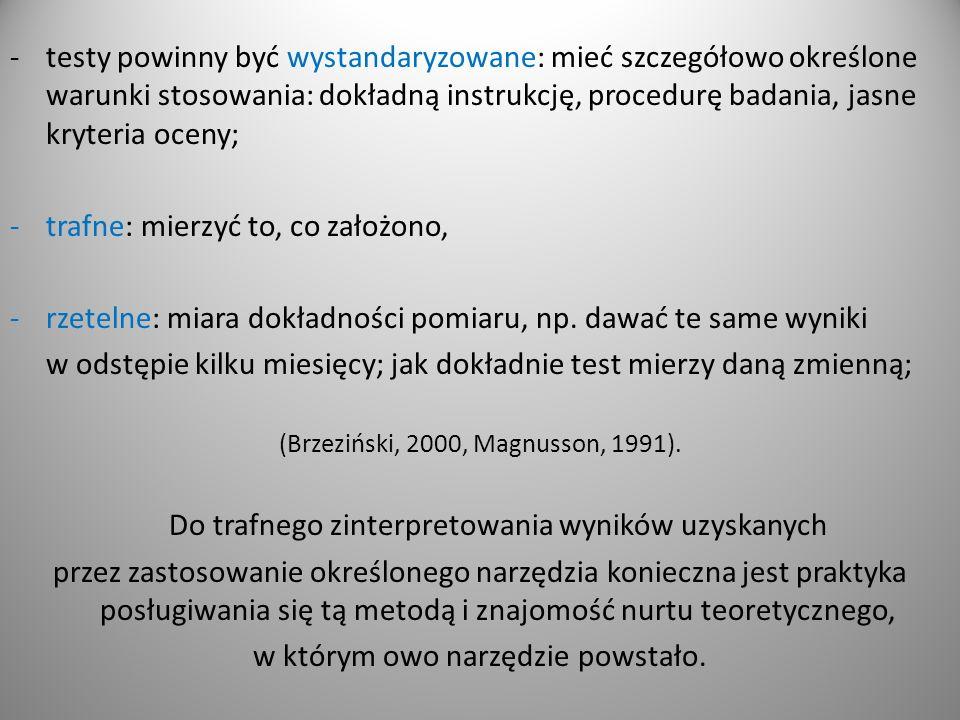 -testy powinny być wystandaryzowane: mieć szczegółowo określone warunki stosowania: dokładną instrukcję, procedurę badania, jasne kryteria oceny; -trafne: mierzyć to, co założono, -rzetelne: miara dokładności pomiaru, np.