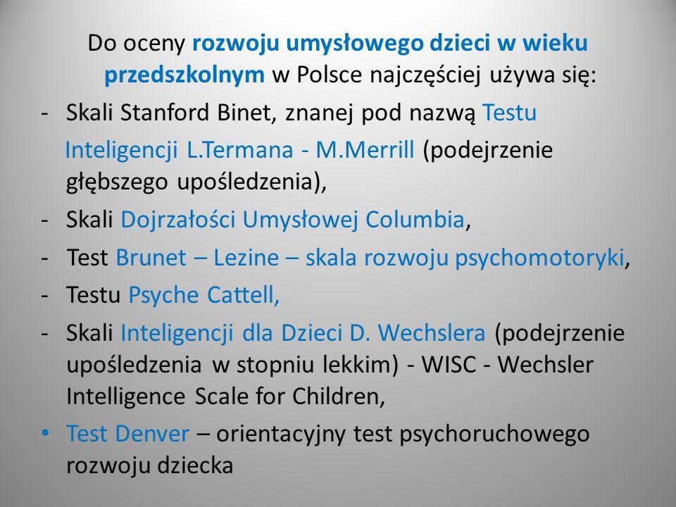 Do oceny rozwoju umysłowego dzieci w wieku przedszkolnym w Polsce najczęściej używa się: -Skali Stanford Binet, znanej pod nazwą Testu Inteligencji L.Termana - M.Merrill (podejrzenie głębszego upośledzenia), -Skali Dojrzałości Umysłowej Columbia, - Test Brunet – Lezine – skala rozwoju psychomotoryki, -Testu Psyche Cattell, -Skali Inteligencji dla Dzieci D.