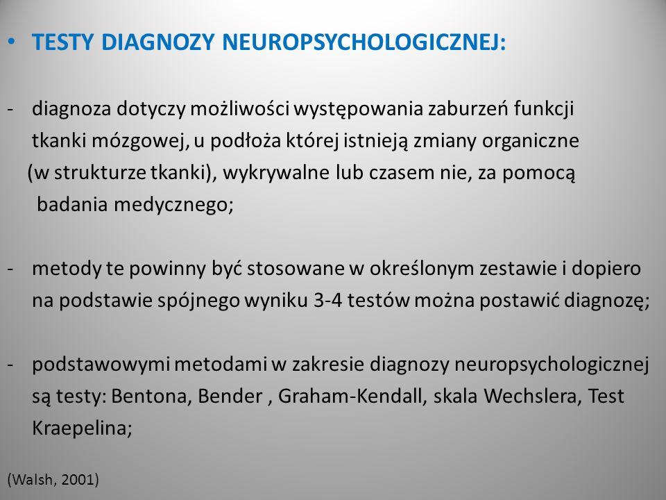 TESTY DIAGNOZY NEUROPSYCHOLOGICZNEJ: -diagnoza dotyczy możliwości występowania zaburzeń funkcji tkanki mózgowej, u podłoża której istnieją zmiany organiczne (w strukturze tkanki), wykrywalne lub czasem nie, za pomocą badania medycznego; -metody te powinny być stosowane w określonym zestawie i dopiero na podstawie spójnego wyniku 3-4 testów można postawić diagnozę; -podstawowymi metodami w zakresie diagnozy neuropsychologicznej są testy: Bentona, Bender, Graham-Kendall, skala Wechslera, Test Kraepelina; (Walsh, 2001)