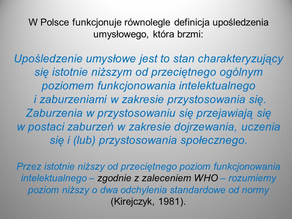 W Polsce funkcjonuje równolegle definicja upośledzenia umysłowego, która brzmi: Upośledzenie umysłowe jest to stan charakteryzujący się istotnie niższym od przeciętnego ogólnym poziomem funkcjonowania intelektualnego i zaburzeniami w zakresie przystosowania się.