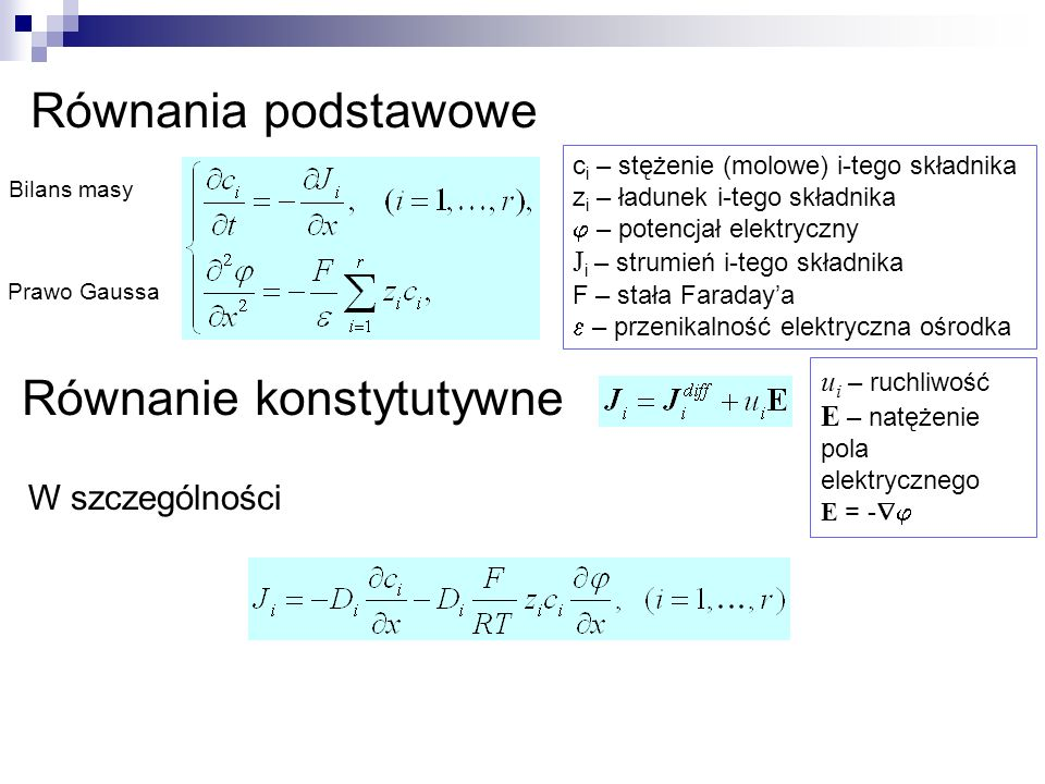 Równania podstawowe Równanie konstytutywne u i – ruchliwość E – natężenie pola elektrycznego E = - W szczególności c i – stężenie (molowe) i-tego skła