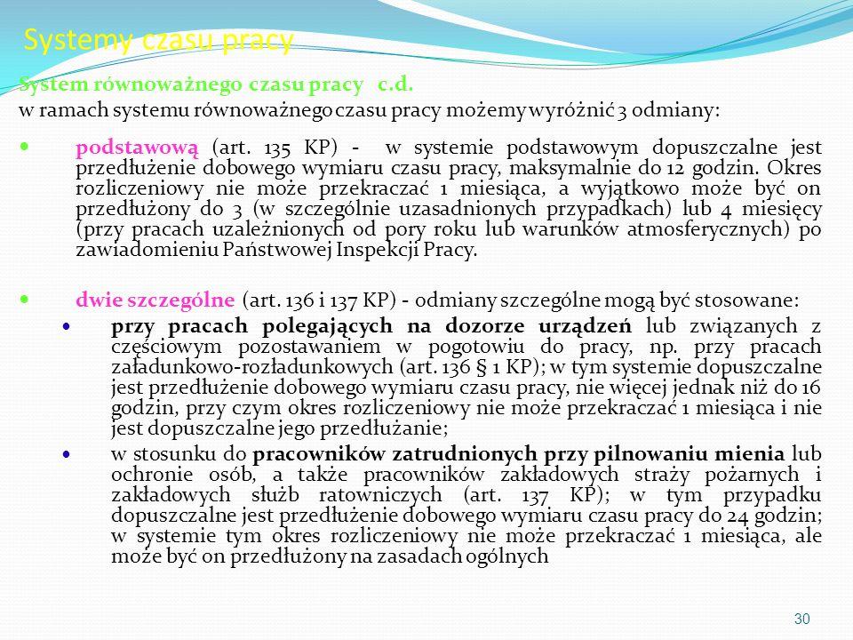 Systemy czasu pracy System równoważnego czasu pracy c.d. w ramach systemu równoważnego czasu pracy możemy wyróżnić 3 odmiany: podstawową (art. 135 KP)