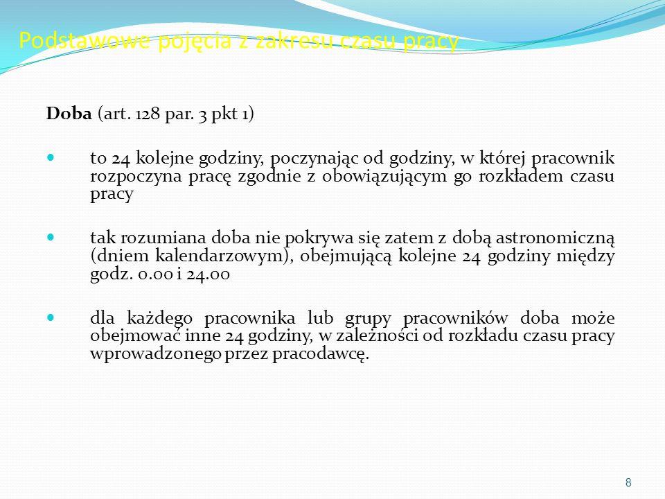 Podstawowe pojęcia z zakresu czasu pracy Doba (art. 128 par. 3 pkt 1) to 24 kolejne godziny, poczynając od godziny, w której pracownik rozpoczyna prac