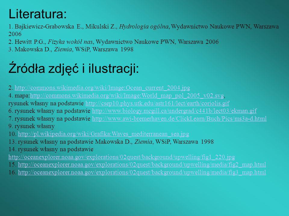 Literatura: 1. Bajkiewicz-Grabowska E., Mikulski Z., Hydrologia ogólna, Wydawnictwo Naukowe PWN, Warszawa 2006 2. Hewitt P.G., Fizyka wokół nas, Wydaw