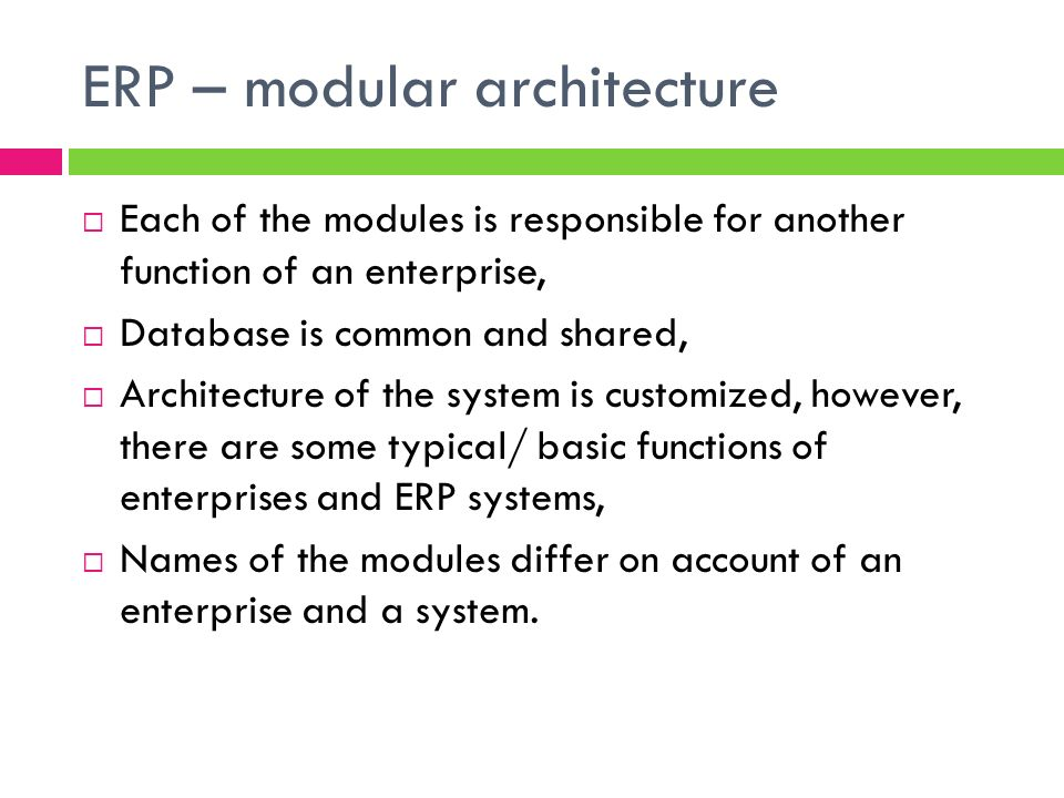 ERP – modular architecture Modules responsible for: Databases functionning, Material flows management, Purchasing management, Planning, Sales, logistics, costs management, HR managament,..
