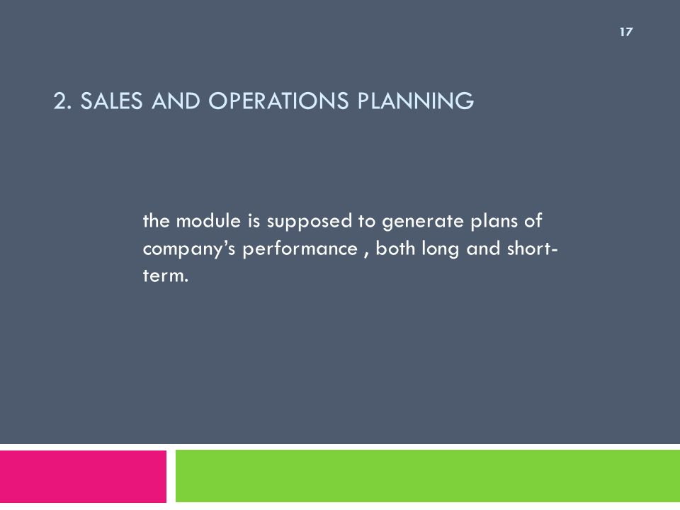 2. SALES AND OPERATIONS PLANNING the module is supposed to generate plans of companys performance, both long and short- term. 17