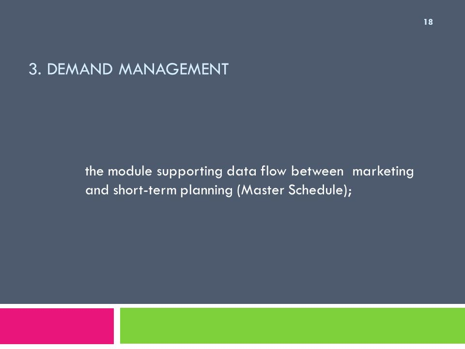 3. DEMAND MANAGEMENT the module supporting data flow between marketing and short-term planning (Master Schedule); 18