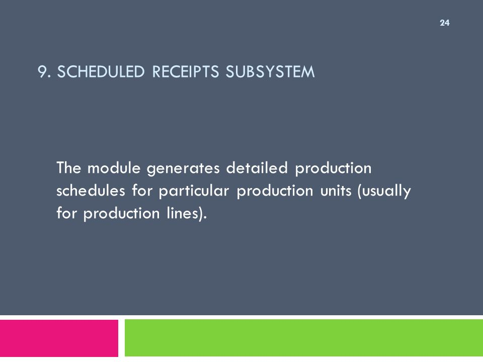 9. SCHEDULED RECEIPTS SUBSYSTEM The module generates detailed production schedules for particular production units (usually for production lines). 24