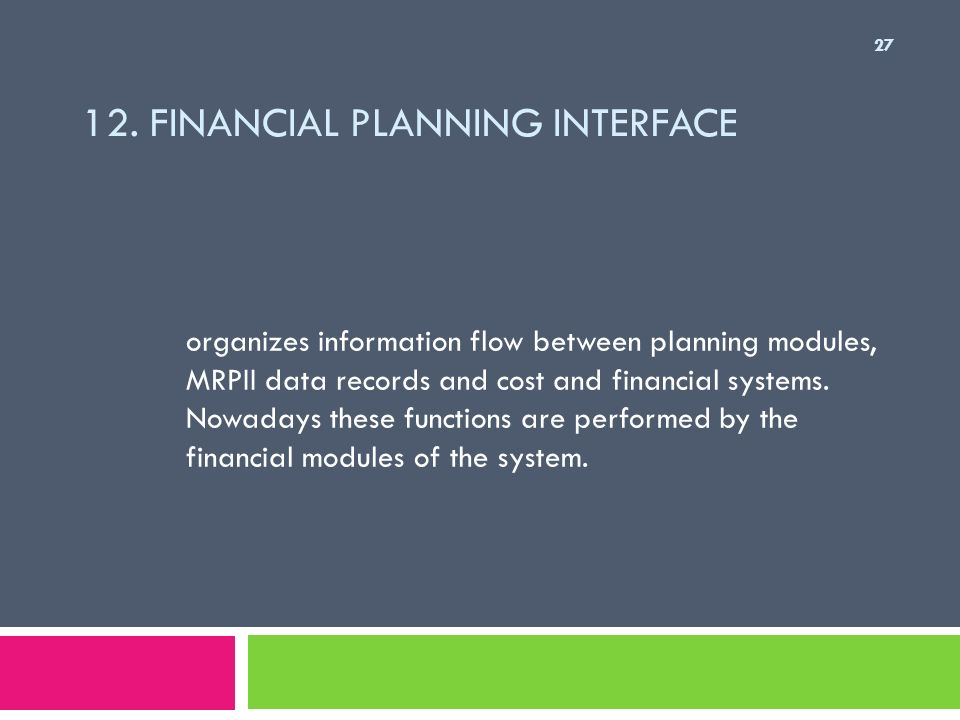 12. FINANCIAL PLANNING INTERFACE organizes information flow between planning modules, MRPII data records and cost and financial systems. Nowadays thes