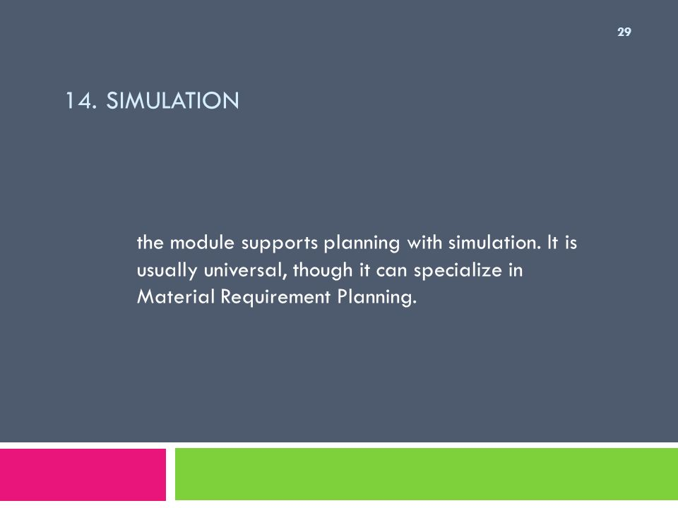 14. SIMULATION the module supports planning with simulation. It is usually universal, though it can specialize in Material Requirement Planning. 29