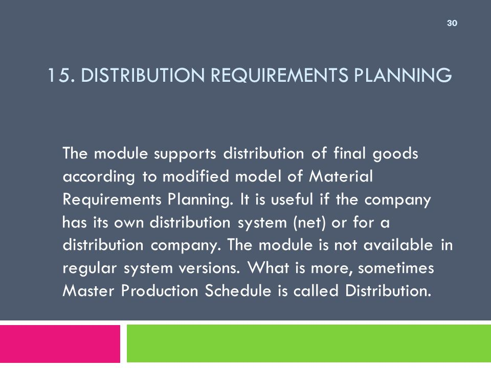 15. DISTRIBUTION REQUIREMENTS PLANNING The module supports distribution of final goods according to modified model of Material Requirements Planning.