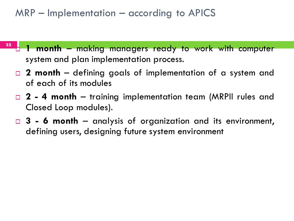 MRP – Implementation – according to APICS 33 5 - 6 month – designing Management Information System integrated with MRPII modules, designing hardware and software configuration, 6 - 9 month - Hardware, nets, system, software, worstations or terminals installation, 9 - 12 month – developing a pilot of a system and training employees how to use it